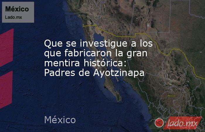 Que se investigue a los que fabricaron la gran mentira histórica: Padres de Ayotzinapa. Noticias en tiempo real