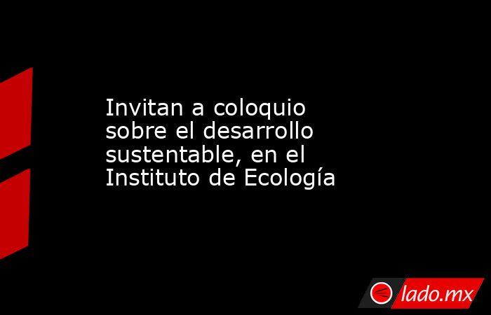 Invitan a coloquio sobre el desarrollo sustentable, en el Instituto de Ecología. Noticias en tiempo real