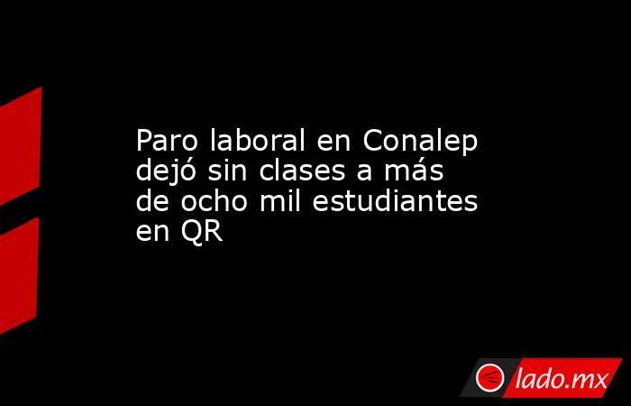 Paro laboral en Conalep dejó sin clases a más de ocho mil estudiantes en QR. Noticias en tiempo real