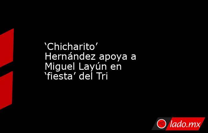 'Chicharito' Hernández apoya a Miguel Layún en 'fiesta' del Tri . Noticias en tiempo real