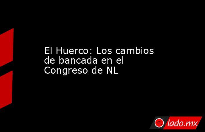 El Huerco: Los cambios de bancada en el Congreso de NL. Noticias en tiempo real