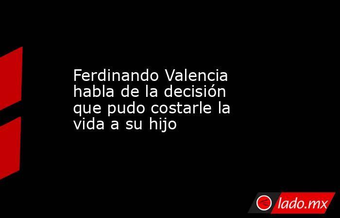 Ferdinando Valencia habla de la decisión que pudo costarle la vida a su hijo. Noticias en tiempo real