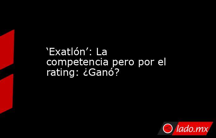 'Exatlón': La competencia pero por el rating: ¿Ganó?. Noticias en tiempo real