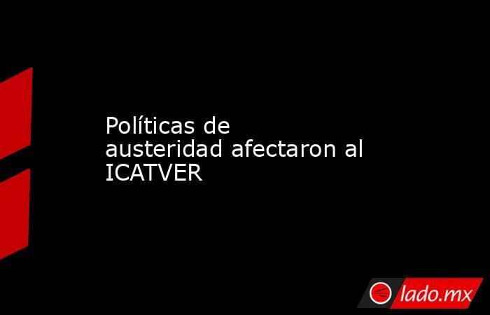 Políticas de austeridad afectaron al ICATVER. Noticias en tiempo real