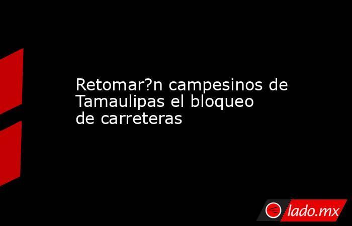 Retomar?n campesinos de Tamaulipas el bloqueo de carreteras. Noticias en tiempo real