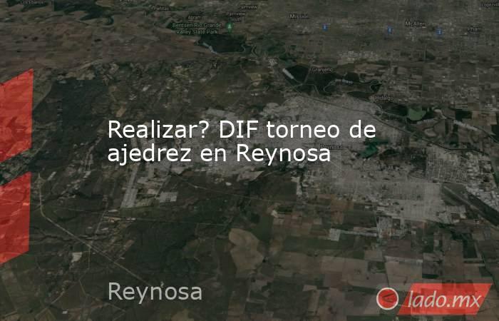 Realizar? DIF torneo de ajedrez en Reynosa. Noticias en tiempo real