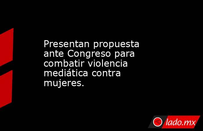 Presentan propuesta ante Congreso para combatir violencia mediática contra mujeres.. Noticias en tiempo real