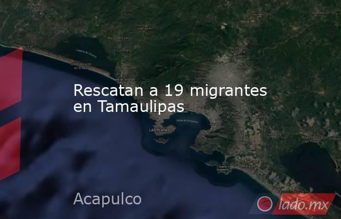 Rescatan a 19 migrantes en Tamaulipas. Noticias en tiempo real