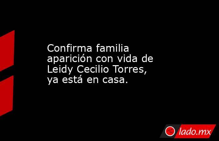 Confirma familia aparición con vida de Leidy Cecilio Torres, ya está en casa.. Noticias en tiempo real