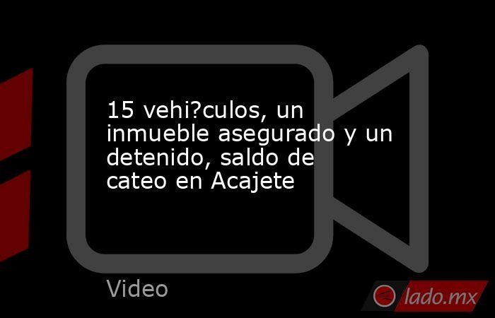15 vehi?culos, un inmueble asegurado y un detenido, saldo de cateo en Acajete. Noticias en tiempo real
