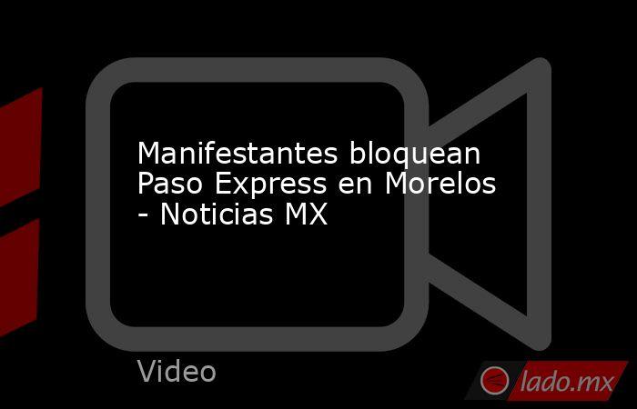 Manifestantes bloquean Paso Express en Morelos - Noticias MX. Noticias en tiempo real