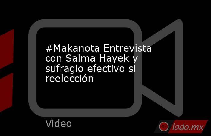 #Makanota Entrevista con Salma Hayek y sufragio efectivo si reelección. Noticias en tiempo real