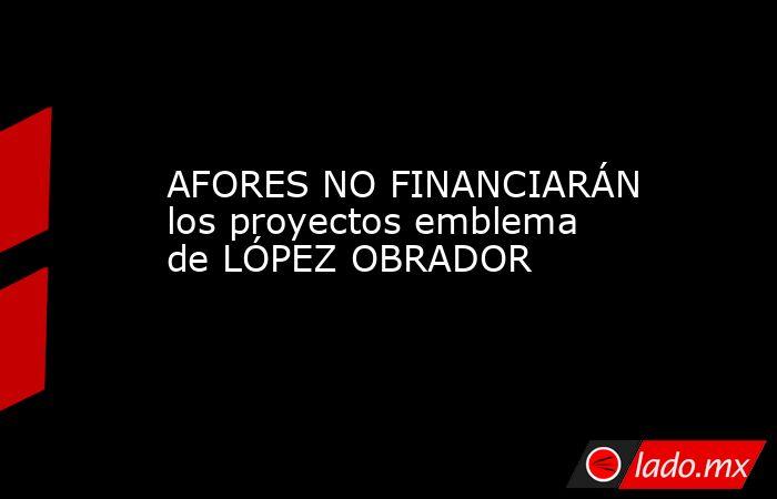 AFORES NO FINANCIARÁN los proyectos emblema de LÓPEZ OBRADOR. Noticias en tiempo real