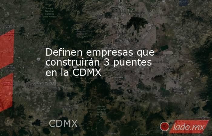 Definen empresas que construirán 3 puentes en la CDMX. Noticias en tiempo real