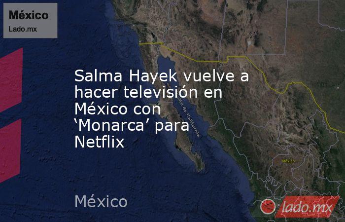 Salma Hayek vuelve a hacer televisión en México con 'Monarca' para Netflix. Noticias en tiempo real