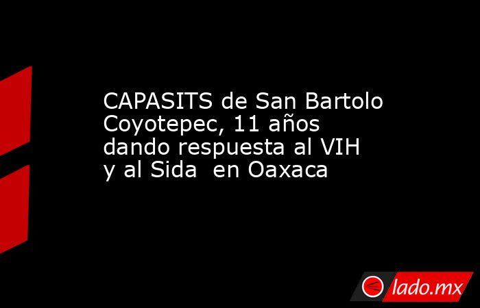 CAPASITS de San Bartolo Coyotepec, 11 años dando respuesta al VIH y al Sida  en Oaxaca. Noticias en tiempo real