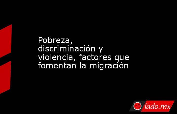 Pobreza, discriminación y violencia, factores que fomentan la migración. Noticias en tiempo real