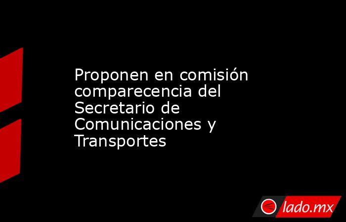 Proponen en comisión comparecencia del Secretario de Comunicaciones y Transportes. Noticias en tiempo real