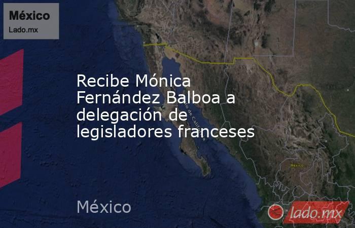 Recibe Mónica Fernández Balboa a delegación de legisladores franceses. Noticias en tiempo real