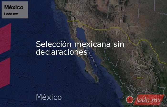 Selección mexicana sin declaraciones. Noticias en tiempo real
