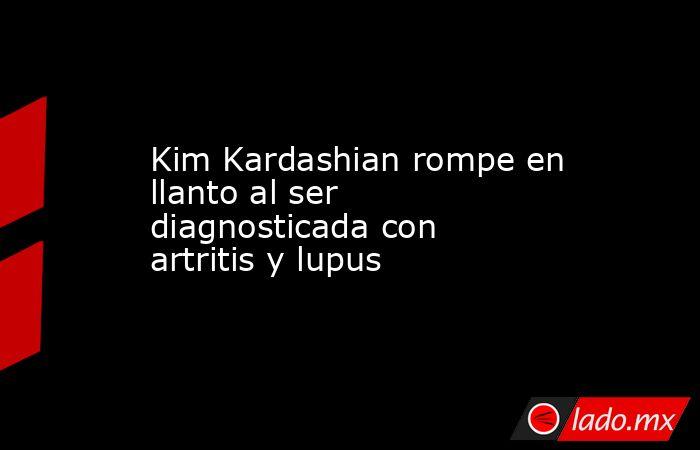 Kim Kardashian rompe en llanto al ser diagnosticada con artritis y lupus. Noticias en tiempo real
