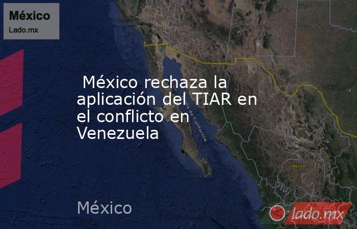 México rechaza la aplicación del TIAR en el conflicto en Venezuela. Noticias en tiempo real