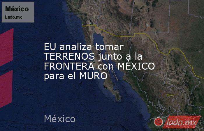 EU analiza tomar TERRENOS junto a la FRONTERA con MÉXICO para el MURO. Noticias en tiempo real