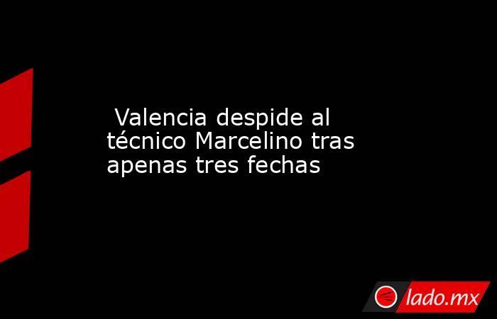 Valencia despide al técnico Marcelino tras apenas tres fechas. Noticias en tiempo real