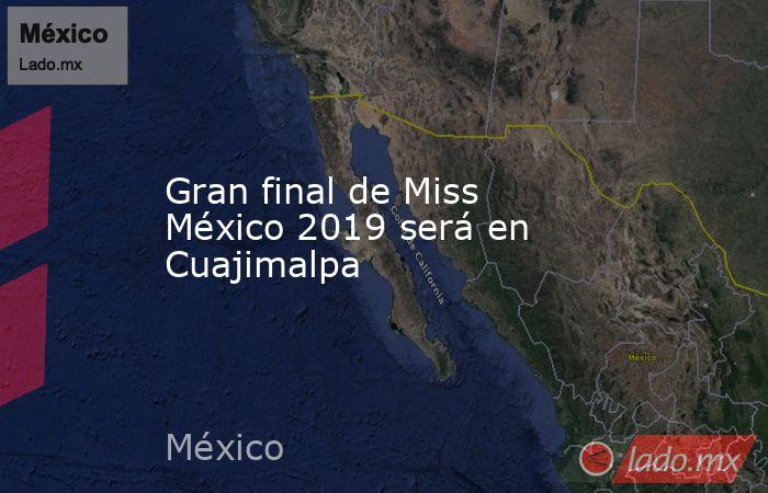 Gran final de Miss México 2019 será en Cuajimalpa. Noticias en tiempo real