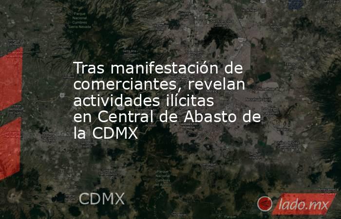 Tras manifestación de comerciantes, revelan actividades ilícitas en Central de Abasto de la CDMX. Noticias en tiempo real