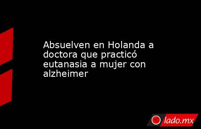 Absuelven en Holanda a doctora que practicó eutanasia a mujer con alzheimer. Noticias en tiempo real