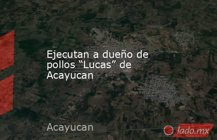 """Ejecutan a dueño de pollos """"Lucas"""" de Acayucan. Noticias en tiempo real"""