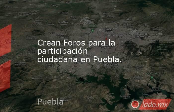 Crean Foros para la participación ciudadana en Puebla.. Noticias en tiempo real