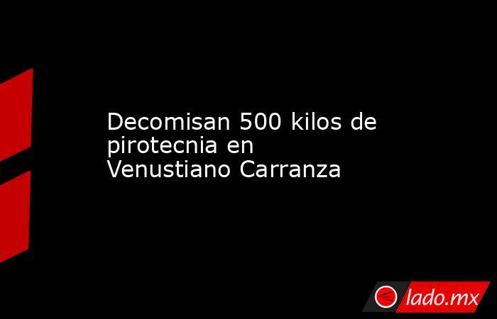 Decomisan 500 kilos de pirotecnia en Venustiano Carranza. Noticias en tiempo real