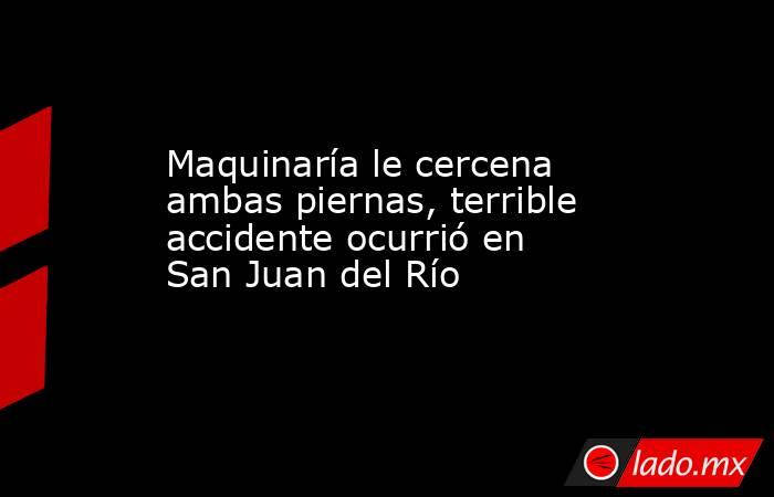 Maquinaría le cercena ambas piernas, terrible accidente ocurrió en San Juan del Río. Noticias en tiempo real