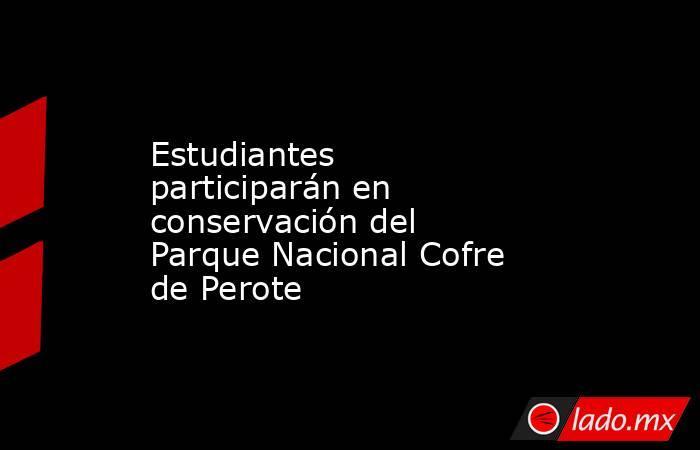 Estudiantes participarán en conservación del Parque Nacional Cofre de Perote. Noticias en tiempo real