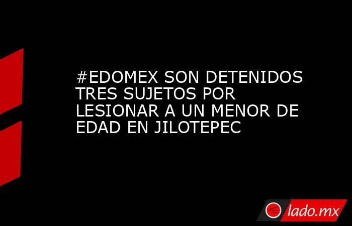 #EDOMEX SON DETENIDOS TRES SUJETOS POR LESIONAR A UN MENOR DE EDAD EN JILOTEPEC. Noticias en tiempo real