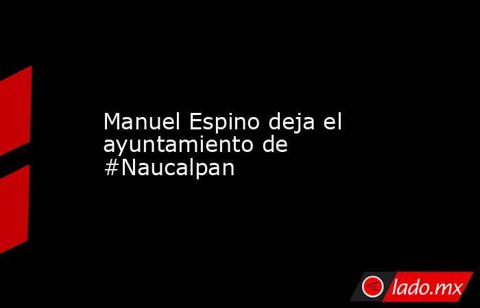 Manuel Espino deja el ayuntamiento de #Naucalpan. Noticias en tiempo real