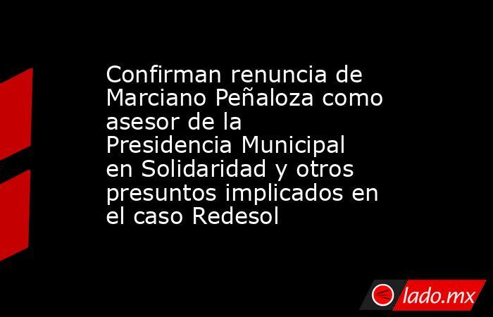 Confirman renuncia de Marciano Peñaloza como asesor de la Presidencia Municipal en Solidaridad y otros presuntos implicados en el caso Redesol. Noticias en tiempo real