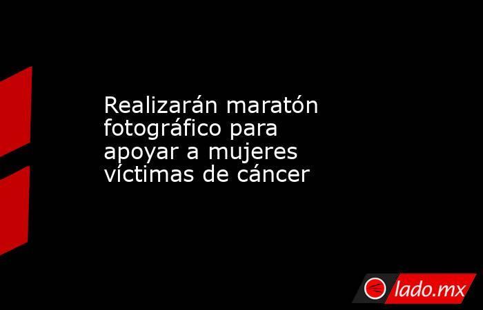 Realizarán maratón fotográfico para apoyar a mujeres víctimas de cáncer   . Noticias en tiempo real