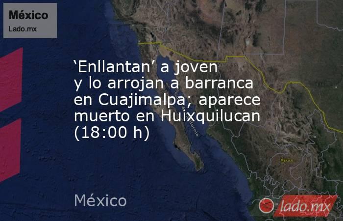 'Enllantan' a joven y lo arrojan a barranca en Cuajimalpa; aparece muerto en Huixquilucan (18:00 h). Noticias en tiempo real