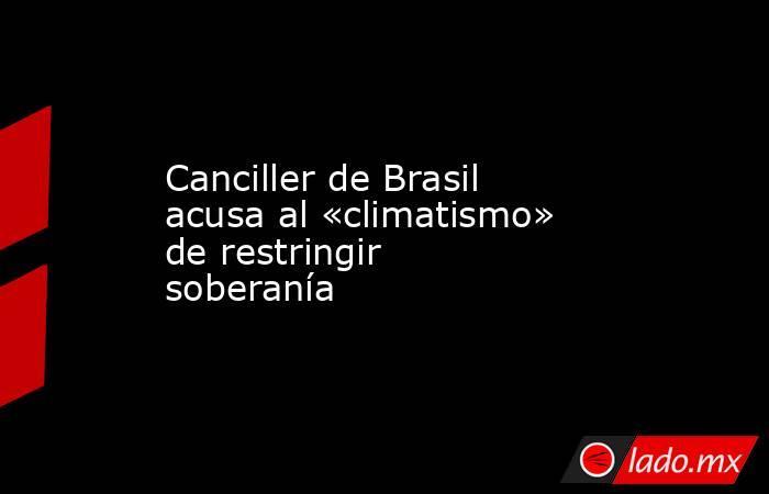 Canciller de Brasil acusa al «climatismo» de restringir soberanía. Noticias en tiempo real