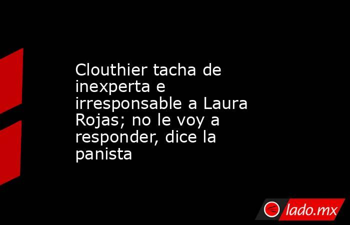 Clouthier tacha de inexperta e irresponsable a Laura Rojas; no le voy a responder, dice la panista. Noticias en tiempo real