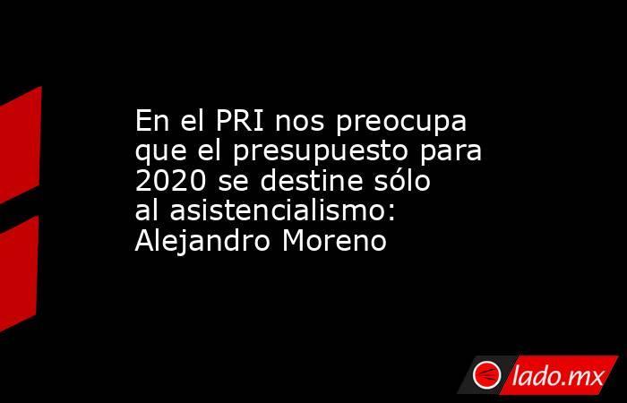 En el PRI nos preocupa que el presupuesto para 2020 se destine sólo al asistencialismo: Alejandro Moreno. Noticias en tiempo real