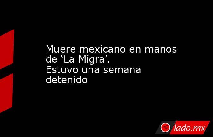 Muere mexicano en manos de 'La Migra'. Estuvo una semana detenido. Noticias en tiempo real