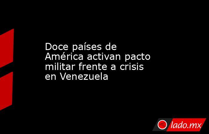 Doce países de América activan pacto militar frente a crisis en Venezuela. Noticias en tiempo real
