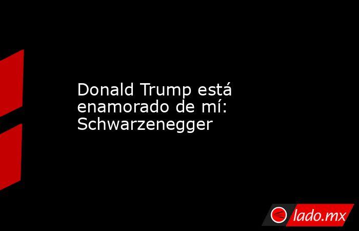 Donald Trump está enamorado de mí: Schwarzenegger. Noticias en tiempo real