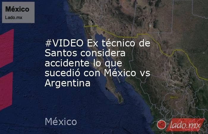 #VIDEO Ex técnicode Santos considera accidente lo que sucedió con México vs Argentina . Noticias en tiempo real