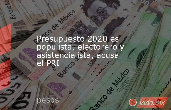 Presupuesto 2020 es populista, electorero y asistencialista, acusa el PRI. Noticias en tiempo real