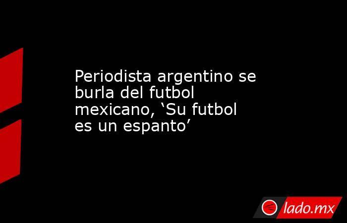 Periodista argentino se burla del futbol mexicano, 'Su futbol es un espanto'. Noticias en tiempo real